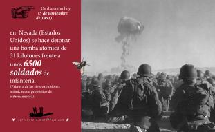 5 de noviembre de 1951: en Nevada (Estados Unidos) se hace detonar una bomba atómica de 31 kilotones frente a unos 6500 soldados de infantería. (Primera de las siete explosiones atómicas con propósitos de entrenamiento).