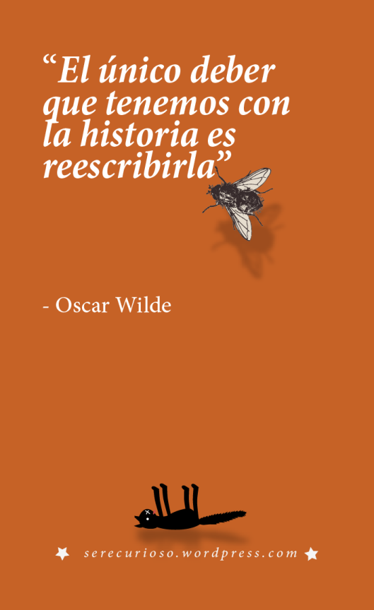 """""""El único deber que tenemos con la historia es reescribirla"""" - Oscar Wilde"""